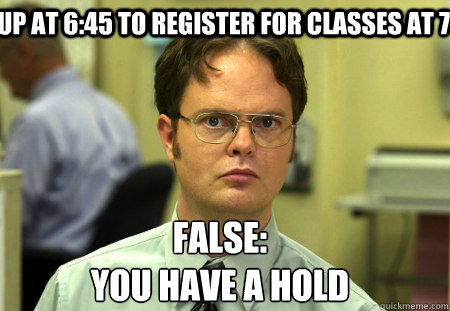 Up til 6:45 to Register for classes at 7; FALSE YOU HAVE A HOLD